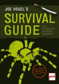 JOE VOGEL'S SURVIVAL GUIDE - Das ultimative Outdoor-Handbuch: Basic Skills, Workshops, Profi-Tipps